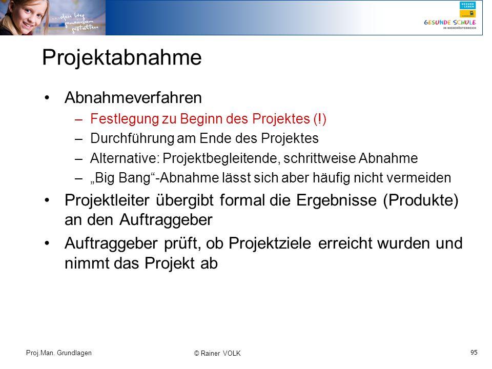 95 Proj.Man. Grundlagen © Rainer VOLK Projektabnahme Abnahmeverfahren –Festlegung zu Beginn des Projektes (!) –Durchführung am Ende des Projektes –Alt