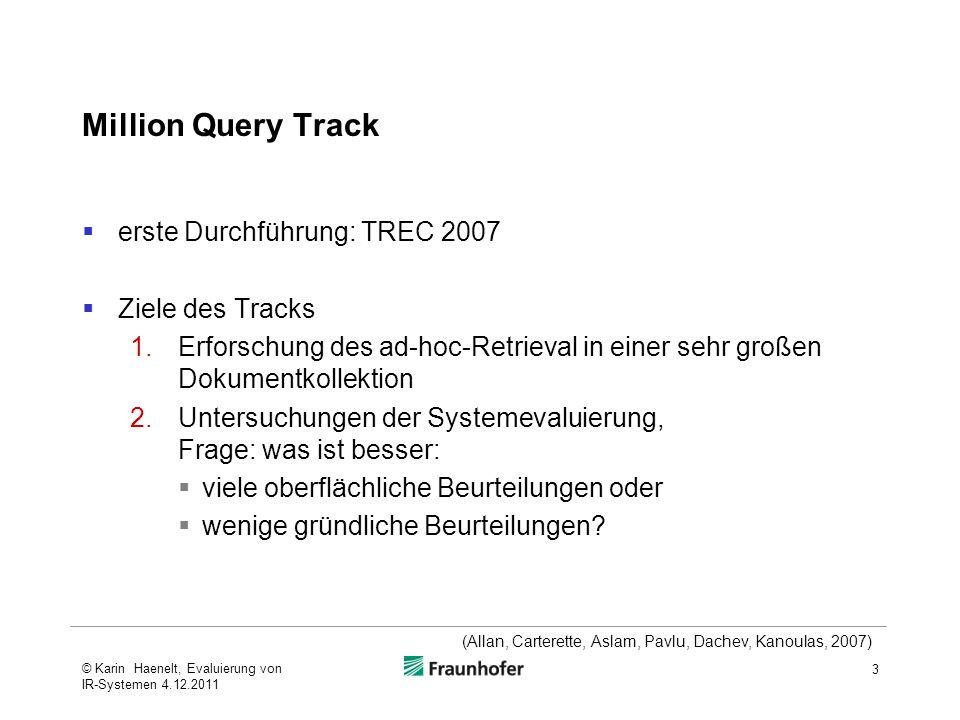 Teilnehmende Universität Amsterdam / Universität Twente  Ziel: Vergleich früherer Terabyte Tracks mit Million Query Track:  Einfluss flacher Pooling-Methoden auf gemessene Effektivität der Retrievalmethoden  Einfluss größerer Themenmenge  Retrieval nach folgenden Methoden  Volltext-Index (mit Vektorraum-Modell und Sprachmodell)  Titel-Index (mit Sprachmodell)  Anker-Text-Index (Text eines Hyperlinks) (mit Sprachmodell) 14 (Allan, Carterette, Aslam, Pavlu, Dachev, Kanoulas, 2007) © Karin Haenelt, Evaluierung von IR-Systemen 4.12.2011