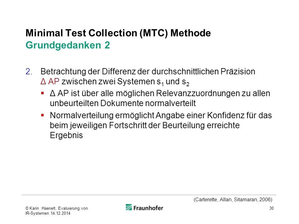Minimal Test Collection (MTC) Methode Grundgedanken 2 2.Betrachtung der Differenz der durchschnittlichen Präzision Δ AP zwischen zwei Systemen s 1 und s 2  Δ AP ist über alle möglichen Relevanzzuordnungen zu allen unbeurteilten Dokumente normalverteilt  Normalverteilung ermöglicht Angabe einer Konfidenz für das beim jeweiligen Fortschritt der Beurteilung erreichte Ergebnis 30 (Carterette, Allan, Sitamaran, 2006) © Karin Haenelt, Evaluierung von IR-Systemen 14.12.2014