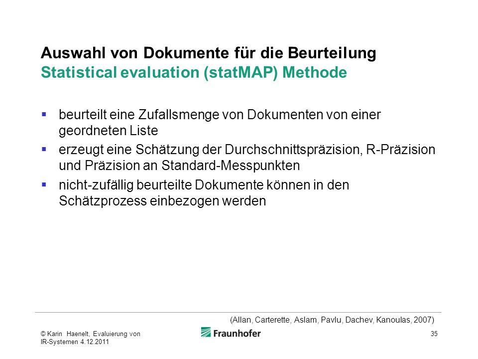 Auswahl von Dokumente für die Beurteilung Statistical evaluation (statMAP) Methode  beurteilt eine Zufallsmenge von Dokumenten von einer geordneten Liste  erzeugt eine Schätzung der Durchschnittspräzision, R-Präzision und Präzision an Standard-Messpunkten  nicht-zufällig beurteilte Dokumente können in den Schätzprozess einbezogen werden 35 (Allan, Carterette, Aslam, Pavlu, Dachev, Kanoulas, 2007) © Karin Haenelt, Evaluierung von IR-Systemen 4.12.2011
