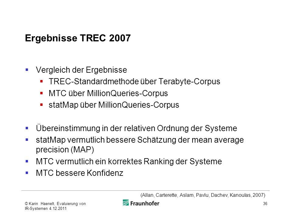 Ergebnisse TREC 2007  Vergleich der Ergebnisse  TREC-Standardmethode über Terabyte-Corpus  MTC über MillionQueries-Corpus  statMap über MillionQueries-Corpus  Übereinstimmung in der relativen Ordnung der Systeme  statMap vermutlich bessere Schätzung der mean average precision (MAP)  MTC vermutlich ein korrektes Ranking der Systeme  MTC bessere Konfidenz 36 (Allan, Carterette, Aslam, Pavlu, Dachev, Kanoulas, 2007) © Karin Haenelt, Evaluierung von IR-Systemen 4.12.2011