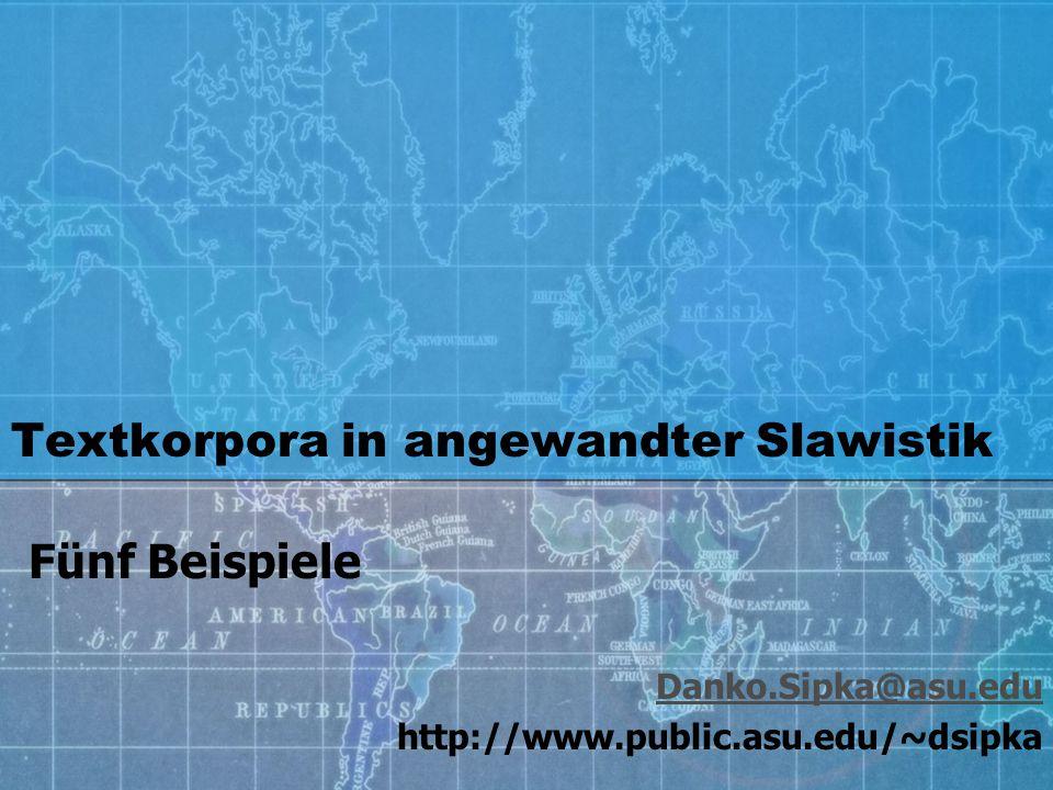 Textkorpora in angewandter Slawistik Danko.Sipka@asu.edu http://www.public.asu.edu/~dsipka Fünf Beispiele