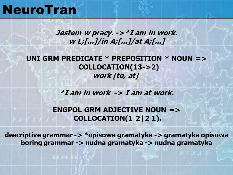 Jestem w pracy. ->*I am in work. w L;[...]/in A;[...]/at A;[...] UNI GRM PREDICATE * PREPOSITION * NOUN => COLLOCATION(13->2) work [to, at] *I am in w