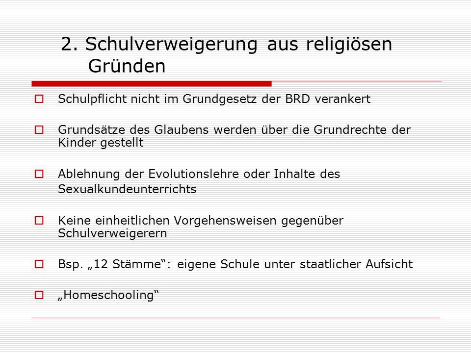 2. Schulverweigerung aus religiösen Gründen  Schulpflicht nicht im Grundgesetz der BRD verankert  Grundsätze des Glaubens werden über die Grundrecht