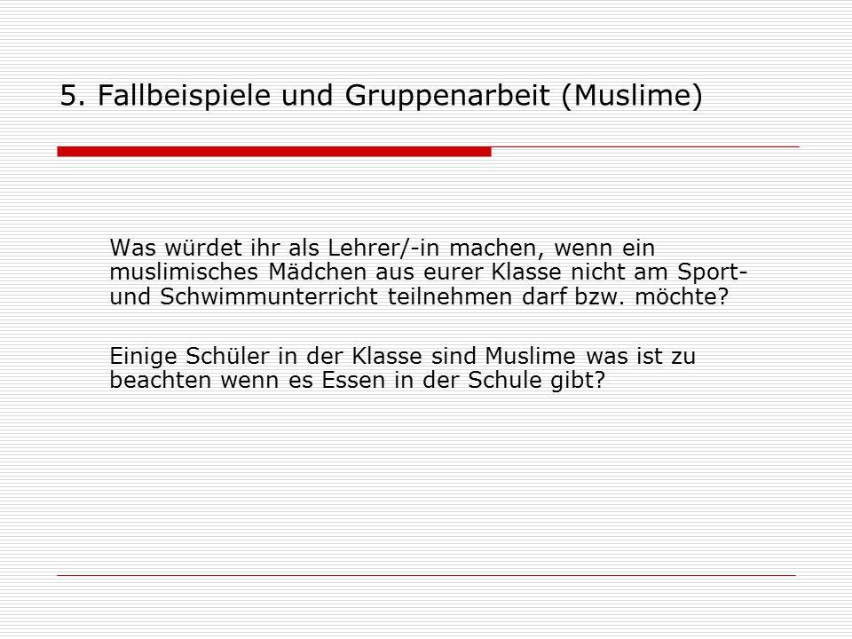 5. Fallbeispiele und Gruppenarbeit (Muslime) Was würdet ihr als Lehrer/-in machen, wenn ein muslimisches Mädchen aus eurer Klasse nicht am Sport- und