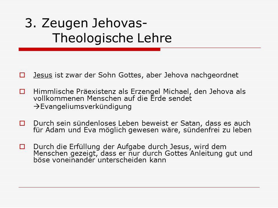 3. Zeugen Jehovas- Theologische Lehre  Jesus ist zwar der Sohn Gottes, aber Jehova nachgeordnet  Himmlische Präexistenz als Erzengel Michael, den Je