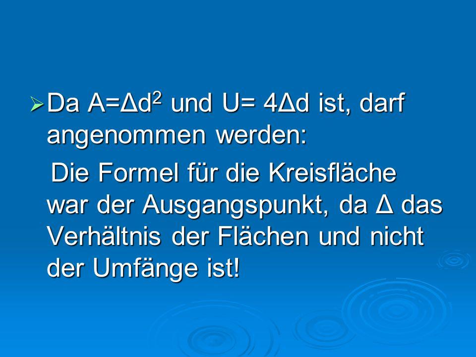  Da A=Δd 2 und U= 4Δd ist, darf angenommen werden: Die Formel für die Kreisfläche war der Ausgangspunkt, da Δ das Verhältnis der Flächen und nicht de