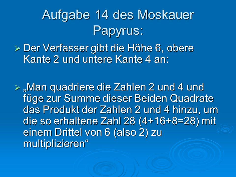 """Aufgabe 14 des Moskauer Papyrus:  Der Verfasser gibt die Höhe 6, obere Kante 2 und untere Kante 4 an:  """"Man quadriere die Zahlen 2 und 4 und füge zu"""