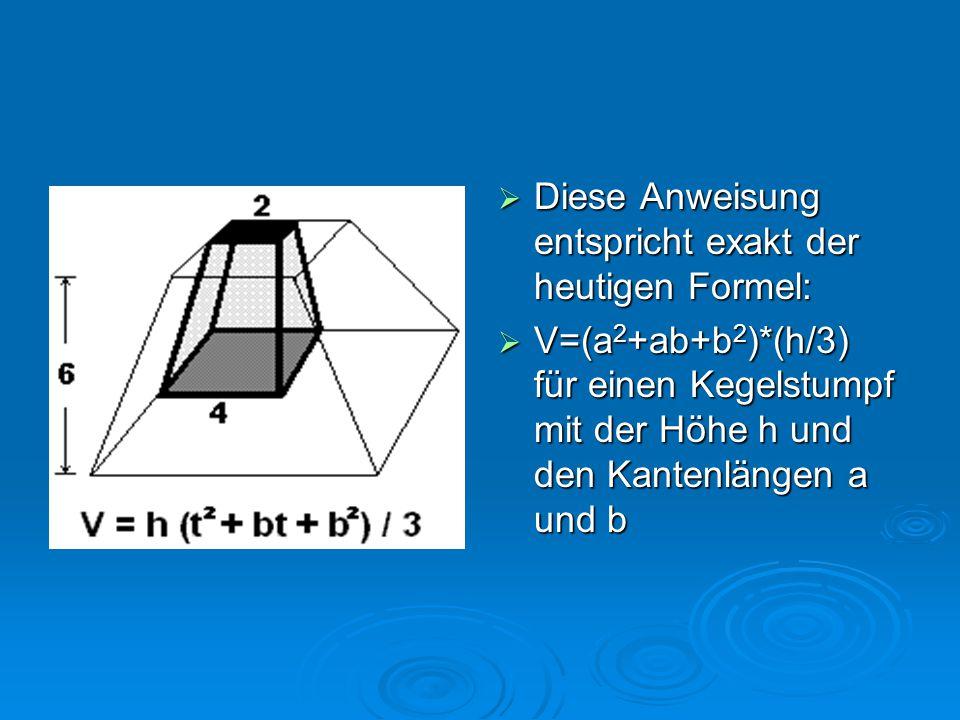  Diese Anweisung entspricht exakt der heutigen Formel:  V=(a 2 +ab+b 2 )*(h/3) für einen Kegelstumpf mit der Höhe h und den Kantenlängen a und b