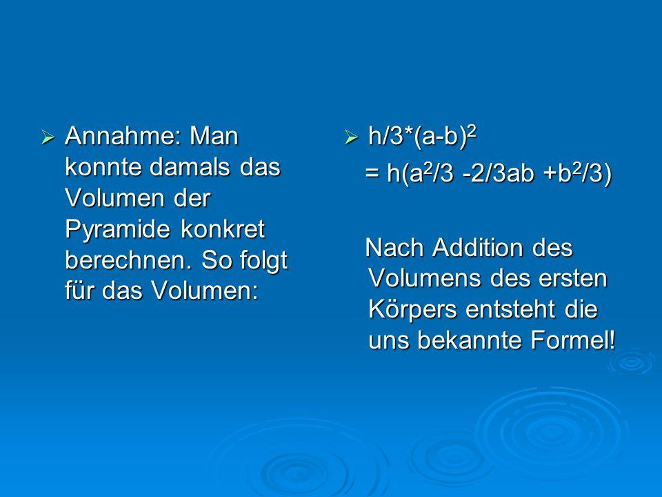  Annahme: Man konnte damals das Volumen der Pyramide konkret berechnen. So folgt für das Volumen:  h/3*(a-b) 2 = h(a 2 /3 -2/3ab +b 2 /3) = h(a 2 /3