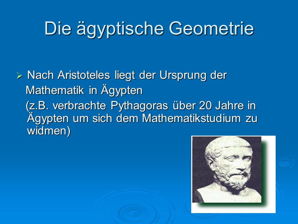 Die ägyptische Geometrie  Nach Aristoteles liegt der Ursprung der Mathematik in Ägypten Mathematik in Ägypten (z.B. verbrachte Pythagoras über 20 Jah