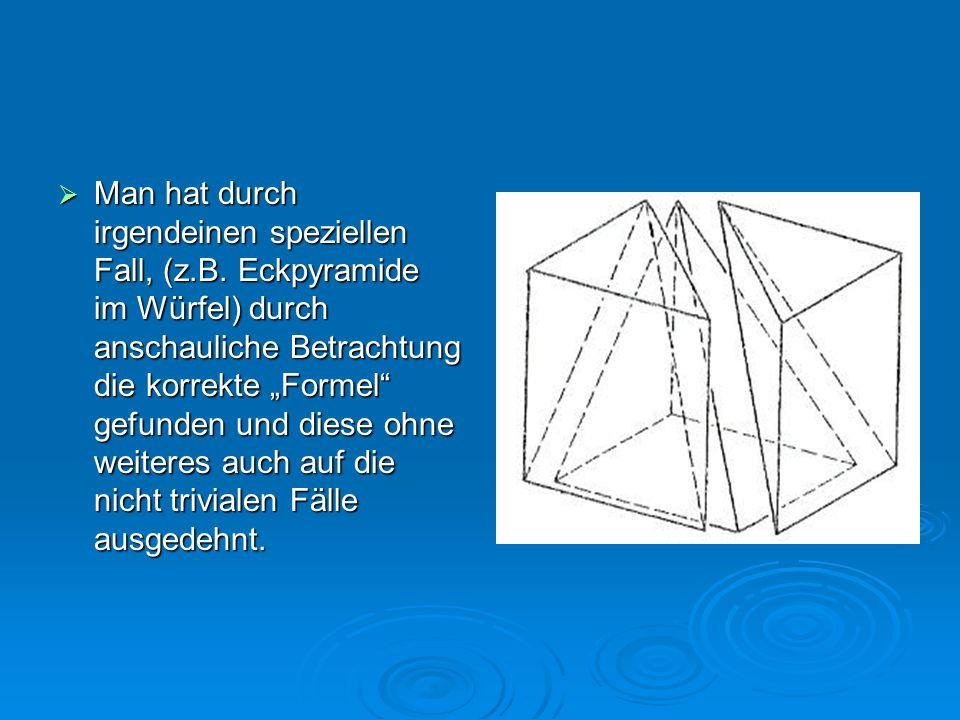 """ Man hat durch irgendeinen speziellen Fall, (z.B. Eckpyramide im Würfel) durch anschauliche Betrachtung die korrekte """"Formel"""" gefunden und diese ohne"""