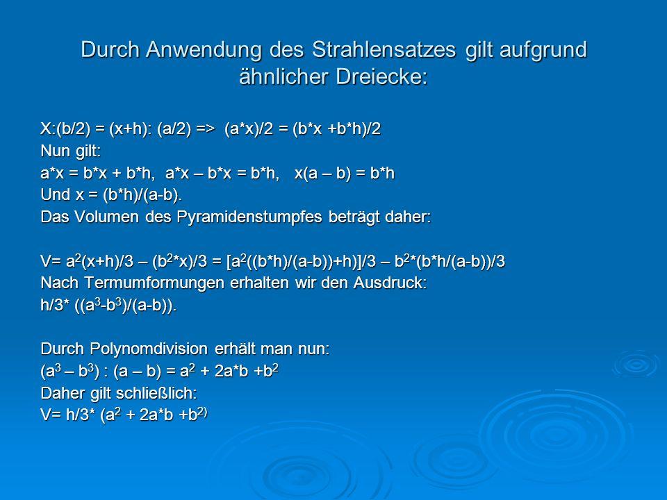 Durch Anwendung des Strahlensatzes gilt aufgrund ähnlicher Dreiecke: X:(b/2) = (x+h): (a/2) => (a*x)/2 = (b*x +b*h)/2 Nun gilt: a*x = b*x + b*h, a*x –