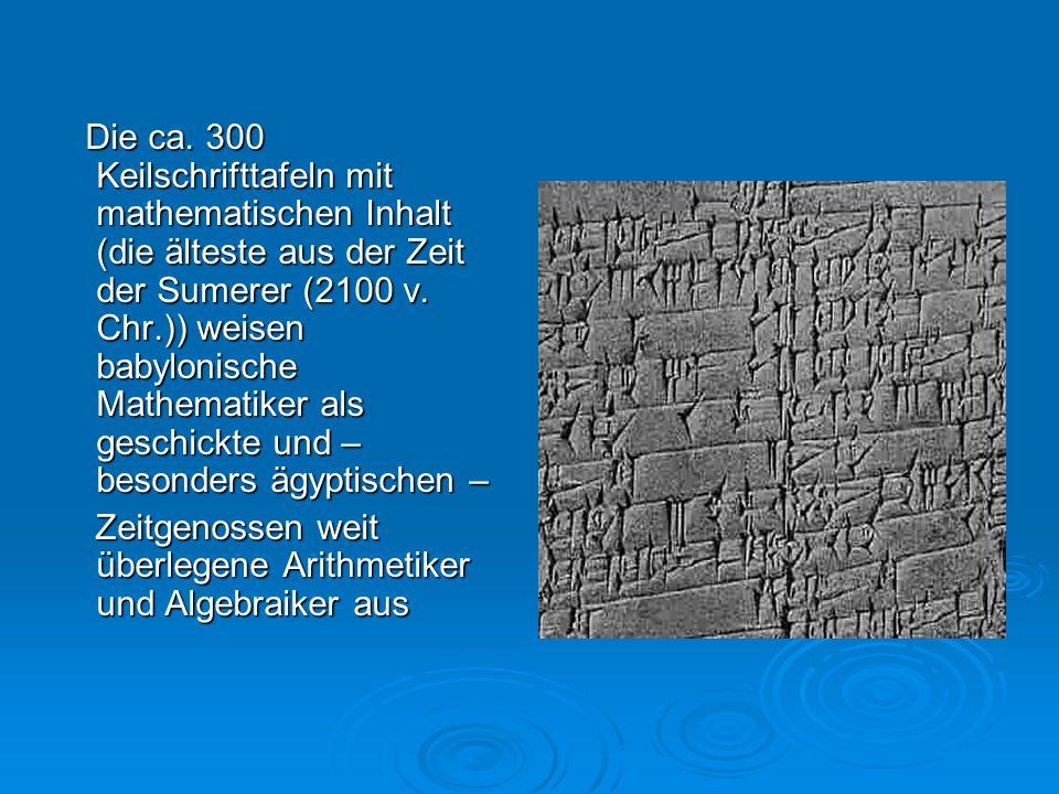 Die ca. 300 Keilschrifttafeln mit mathematischen Inhalt (die älteste aus der Zeit der Sumerer (2100 v. Chr.)) weisen babylonische Mathematiker als ges