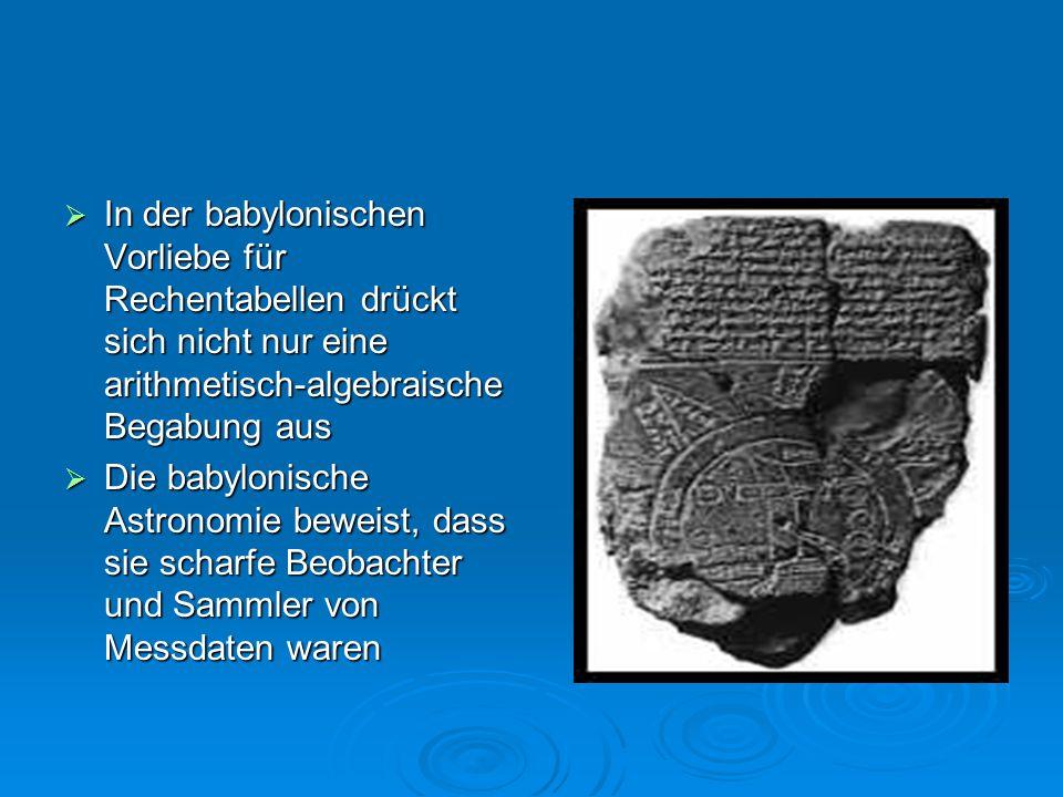  In der babylonischen Vorliebe für Rechentabellen drückt sich nicht nur eine arithmetisch-algebraische Begabung aus  Die babylonische Astronomie bew