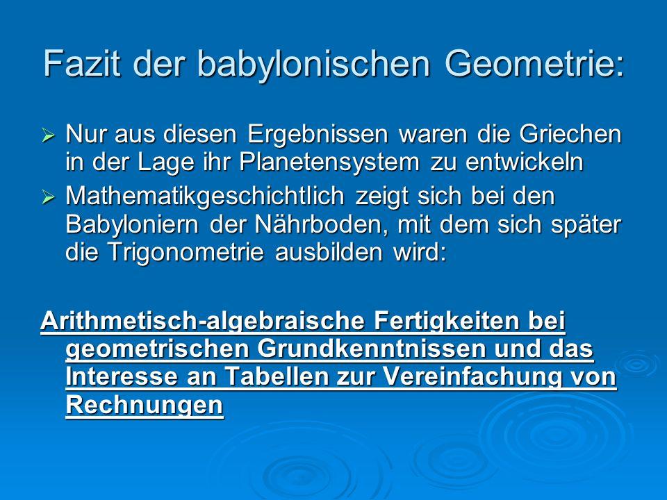 Fazit der babylonischen Geometrie:  Nur aus diesen Ergebnissen waren die Griechen in der Lage ihr Planetensystem zu entwickeln  Mathematikgeschichtl