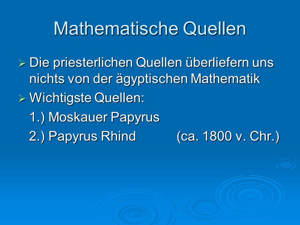 Mathematische Quellen  Die priesterlichen Quellen überliefern uns nichts von der ägyptischen Mathematik  Wichtigste Quellen: 1.) Moskauer Papyrus 1.