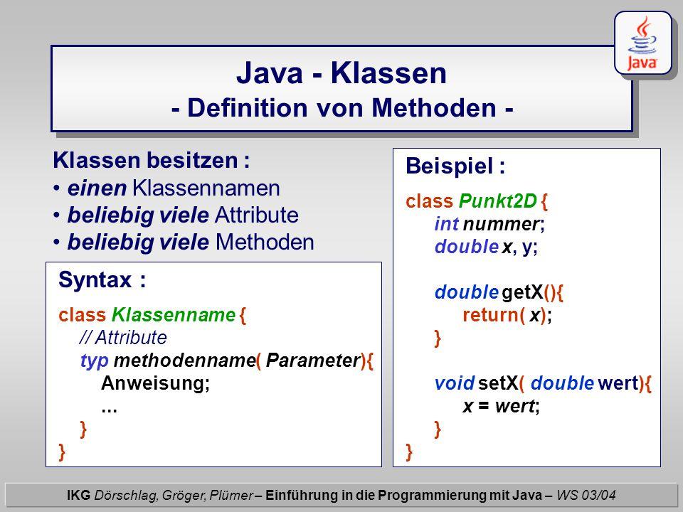 Java - Klassen - Definition von Methoden - IKG Dörschlag, Gröger, Plümer – Einführung in die Programmierung mit Java – WS 03/04 Klassen besitzen : ein