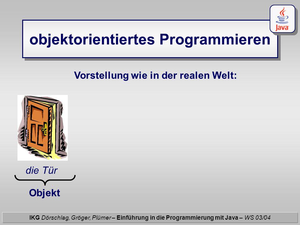 objektorientiertes Programmieren IKG Dörschlag, Gröger, Plümer – Einführung in die Programmierung mit Java – WS 03/04 Vorstellung wie in der realen Welt: die Tür Höhe = 2.0 m Breite = 0.7 m u.a.m Objekt hat Attribute