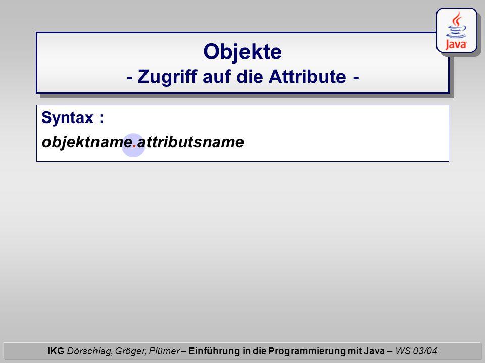 Objekte - Zugriff auf die Attribute - IKG Dörschlag, Gröger, Plümer – Einführung in die Programmierung mit Java – WS 03/04 Syntax : objektname.attribu