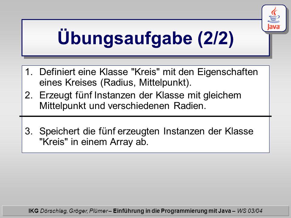 Übungsaufgabe (2/2) IKG Dörschlag, Gröger, Plümer – Einführung in die Programmierung mit Java – WS 03/04 1.Definiert eine Klasse