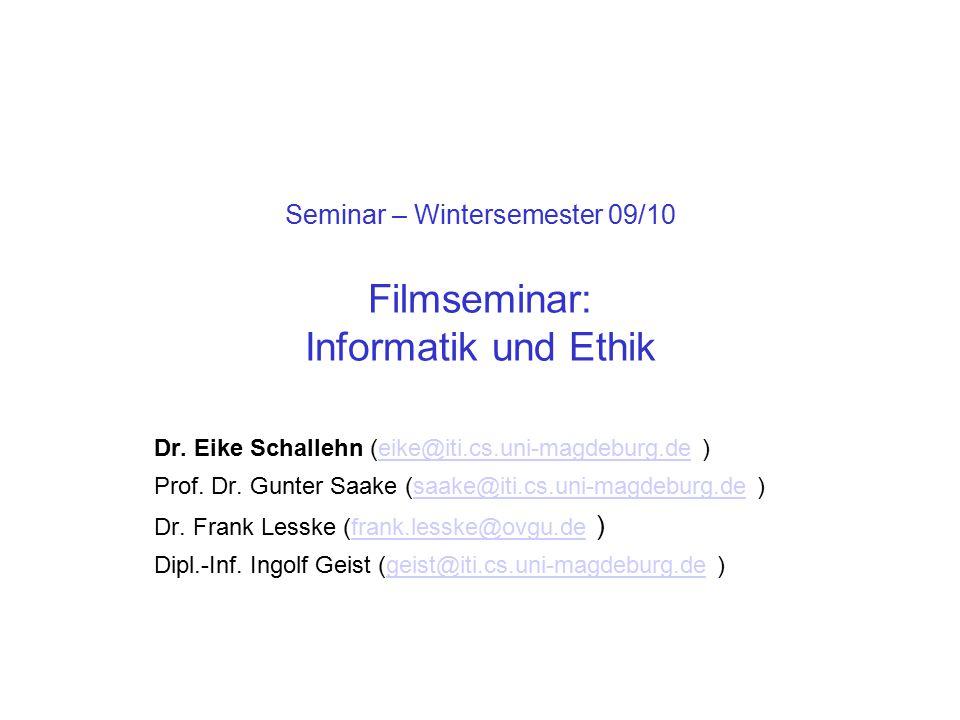 Seminar – Wintersemester 09/10 Filmseminar: Informatik und Ethik Dr. Eike Schallehn (eike@iti.cs.uni-magdeburg.de )eike@iti.cs.uni-magdeburg.de Prof.