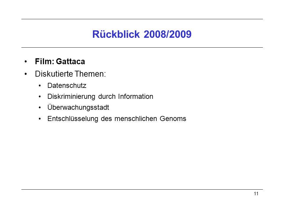 11 Rückblick 2008/2009 Film: Gattaca Diskutierte Themen: Datenschutz Diskriminierung durch Information Überwachungsstadt Entschlüsselung des menschlic