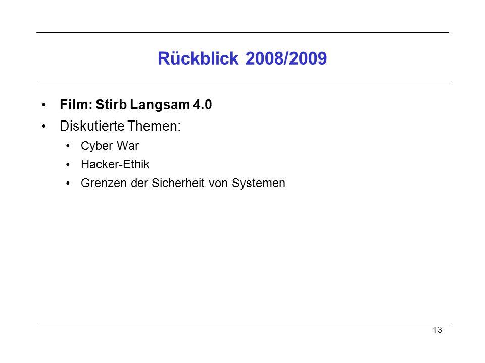13 Rückblick 2008/2009 Film: Stirb Langsam 4.0 Diskutierte Themen: Cyber War Hacker-Ethik Grenzen der Sicherheit von Systemen