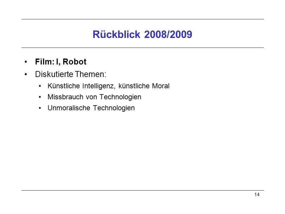 14 Rückblick 2008/2009 Film: I, Robot Diskutierte Themen: Künstliche Intelligenz, künstliche Moral Missbrauch von Technologien Unmoralische Technologi
