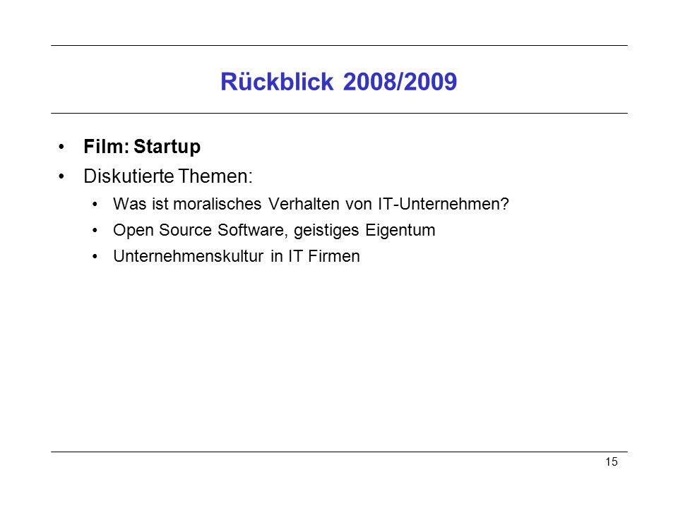 15 Rückblick 2008/2009 Film: Startup Diskutierte Themen: Was ist moralisches Verhalten von IT-Unternehmen? Open Source Software, geistiges Eigentum Un