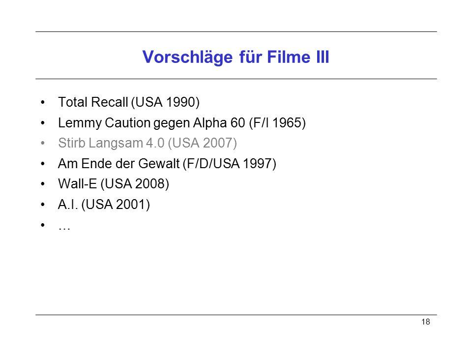 18 Vorschläge für Filme III Total Recall (USA 1990) Lemmy Caution gegen Alpha 60 (F/I 1965) Stirb Langsam 4.0 (USA 2007) Am Ende der Gewalt (F/D/USA 1