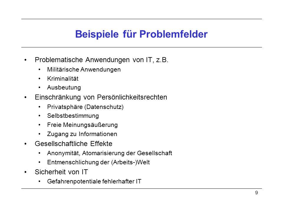 9 Beispiele für Problemfelder Problematische Anwendungen von IT, z.B. Militärische Anwendungen Kriminalität Ausbeutung Einschränkung von Persönlichkei