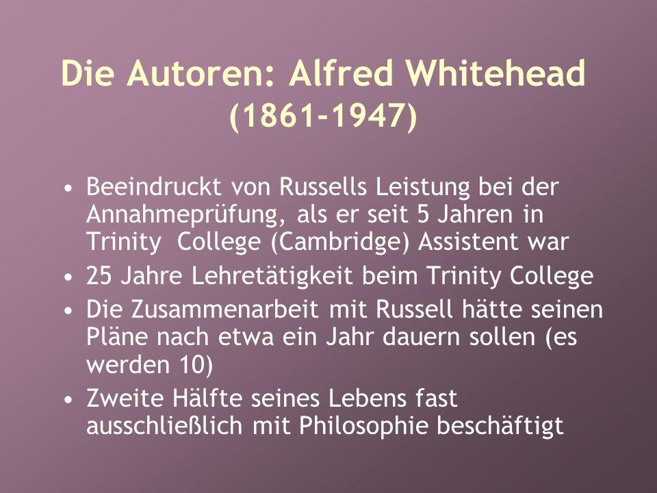 Die Autoren: Alfred Whitehead (1861-1947) Beeindruckt von Russells Leistung bei der Annahmeprüfung, als er seit 5 Jahren in Trinity College (Cambridge) Assistent war 25 Jahre Lehretätigkeit beim Trinity College Die Zusammenarbeit mit Russell hätte seinen Pläne nach etwa ein Jahr dauern sollen (es werden 10) Zweite Hälfte seines Lebens fast ausschließlich mit Philosophie beschäftigt