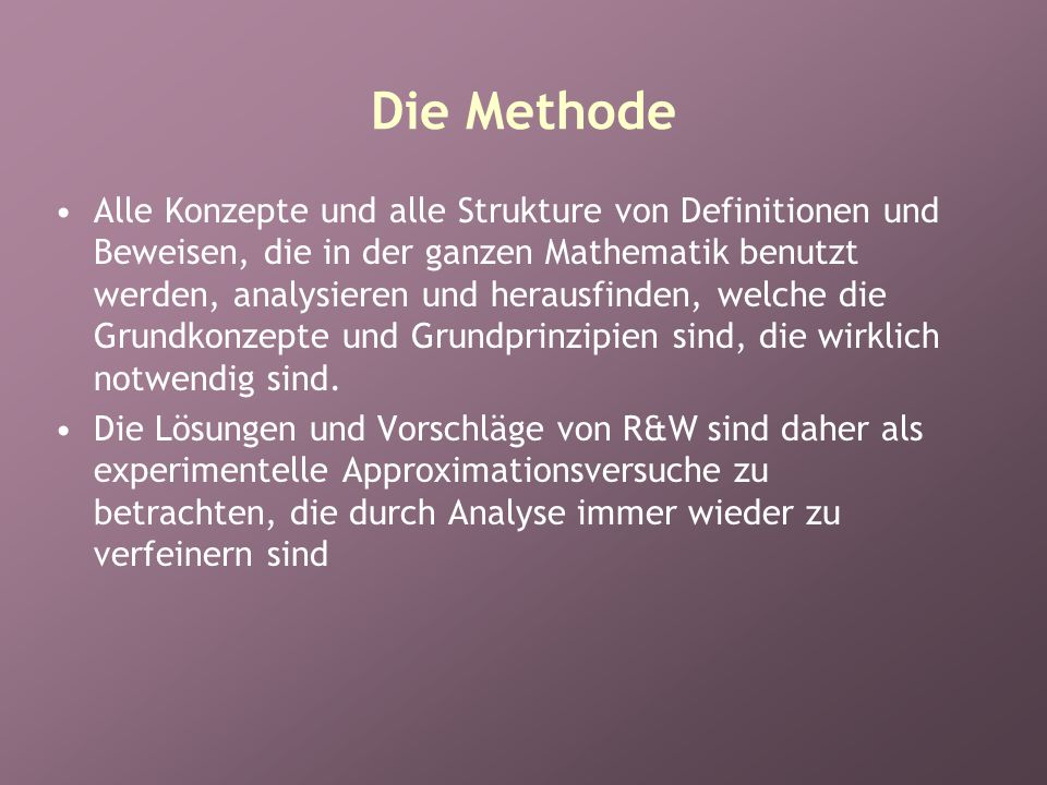 Die Methode Alle Konzepte und alle Strukture von Definitionen und Beweisen, die in der ganzen Mathematik benutzt werden, analysieren und herausfinden, welche die Grundkonzepte und Grundprinzipien sind, die wirklich notwendig sind.