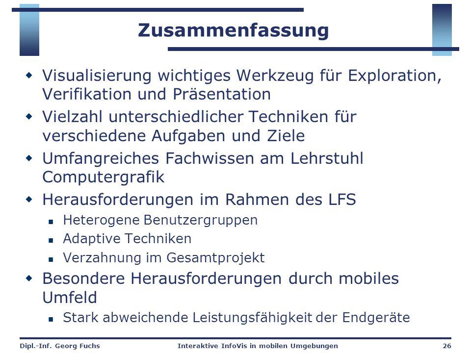Dipl.-Inf. Georg FuchsInteraktive InfoVis in mobilen Umgebungen26 Zusammenfassung  Visualisierung wichtiges Werkzeug für Exploration, Verifikation un