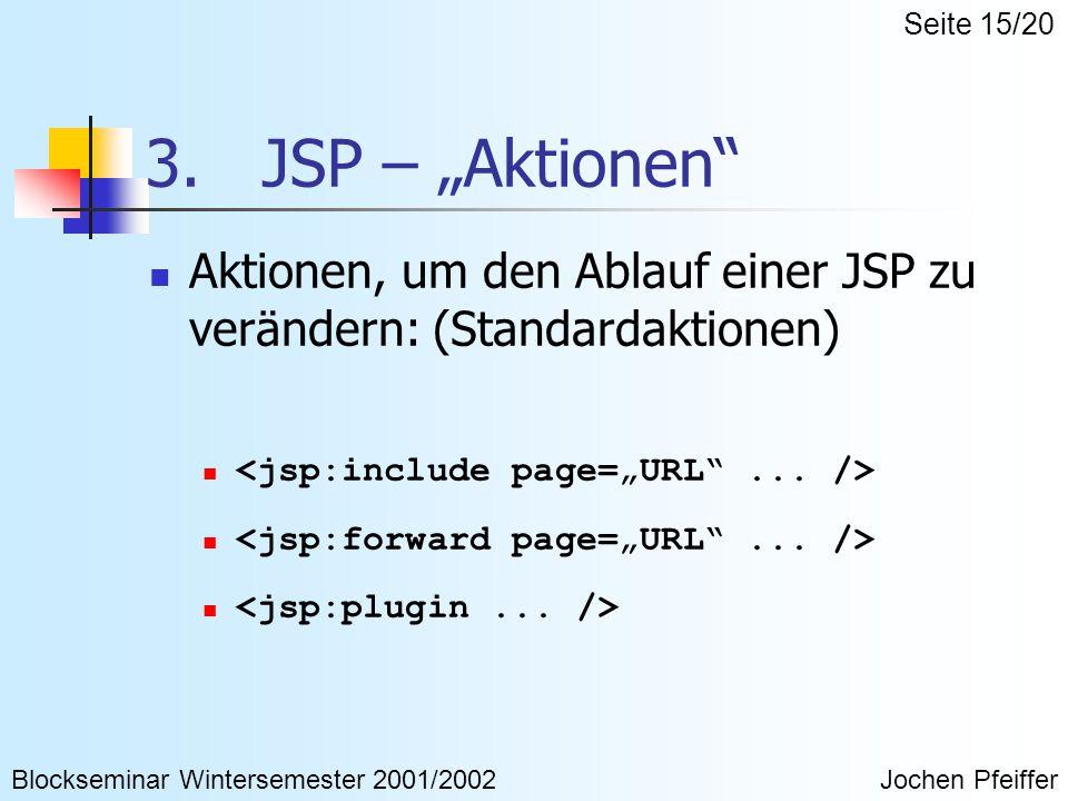 """3. JSP – """"Aktionen"""" Aktionen, um den Ablauf einer JSP zu verändern: (Standardaktionen) Blockseminar Wintersemester 2001/2002Jochen Pfeiffer Seite 15/2"""