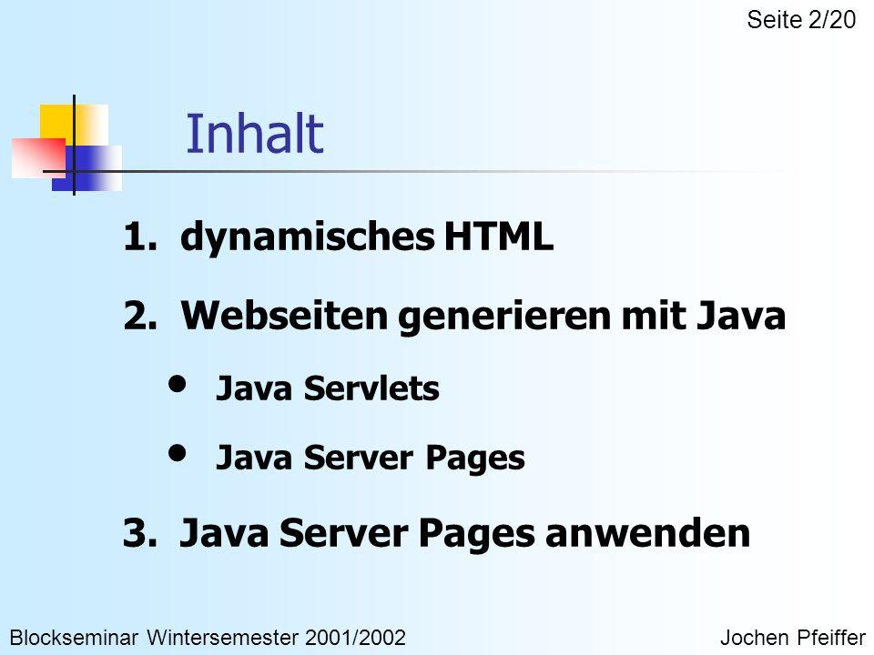 Inhalt 1.dynamisches HTML 2.Webseiten generieren mit Java Java Servlets Java Server Pages 3.Java Server Pages anwenden Blockseminar Wintersemester 2001/2002Jochen Pfeiffer Seite 2/20