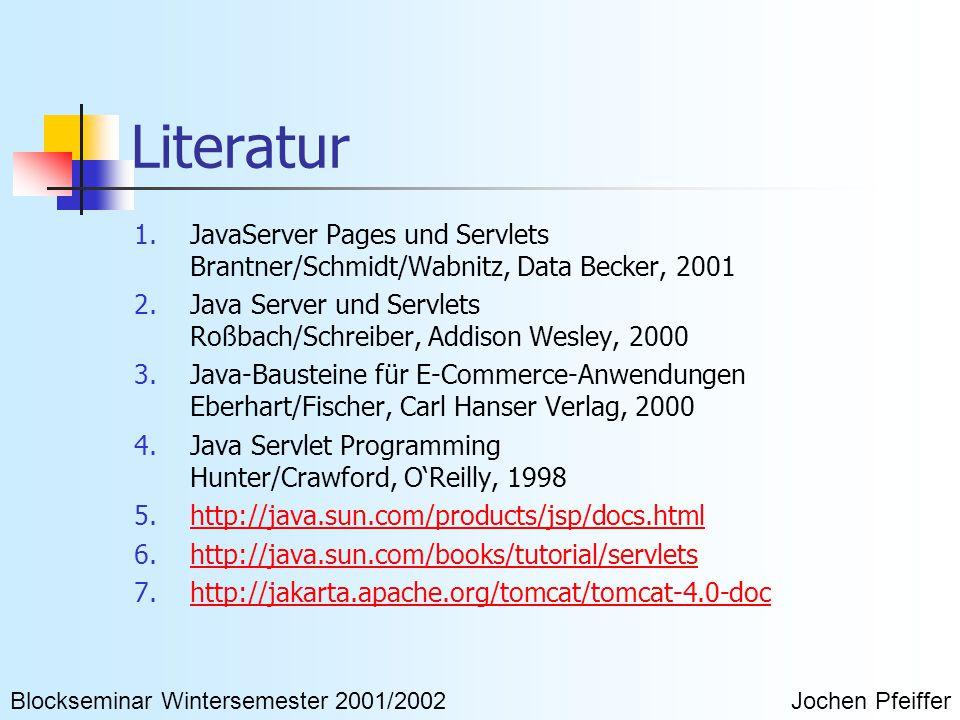 Literatur 1.JavaServer Pages und Servlets Brantner/Schmidt/Wabnitz, Data Becker, 2001 2.Java Server und Servlets Roßbach/Schreiber, Addison Wesley, 2000 3.Java-Bausteine für E-Commerce-Anwendungen Eberhart/Fischer, Carl Hanser Verlag, 2000 4.Java Servlet Programming Hunter/Crawford, O'Reilly, 1998 5.http://java.sun.com/products/jsp/docs.htmlhttp://java.sun.com/products/jsp/docs.html 6.http://java.sun.com/books/tutorial/servletshttp://java.sun.com/books/tutorial/servlets 7.http://jakarta.apache.org/tomcat/tomcat-4.0-dochttp://jakarta.apache.org/tomcat/tomcat-4.0-doc Blockseminar Wintersemester 2001/2002Jochen Pfeiffer