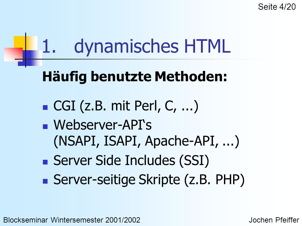 1. dynamisches HTML Häufig benutzte Methoden: CGI (z.B. mit Perl, C,...) Webserver-API's (NSAPI, ISAPI, Apache-API,...) Server Side Includes (SSI) Ser