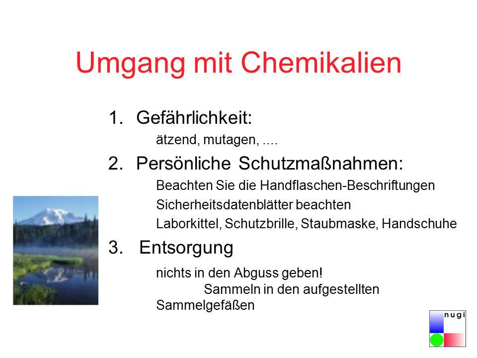 Umgang mit Chemikalien 1.Gefährlichkeit: ätzend, mutagen,.... 2.Persönliche Schutzmaßnahmen: Beachten Sie die Handflaschen-Beschriftungen Sicherheitsd