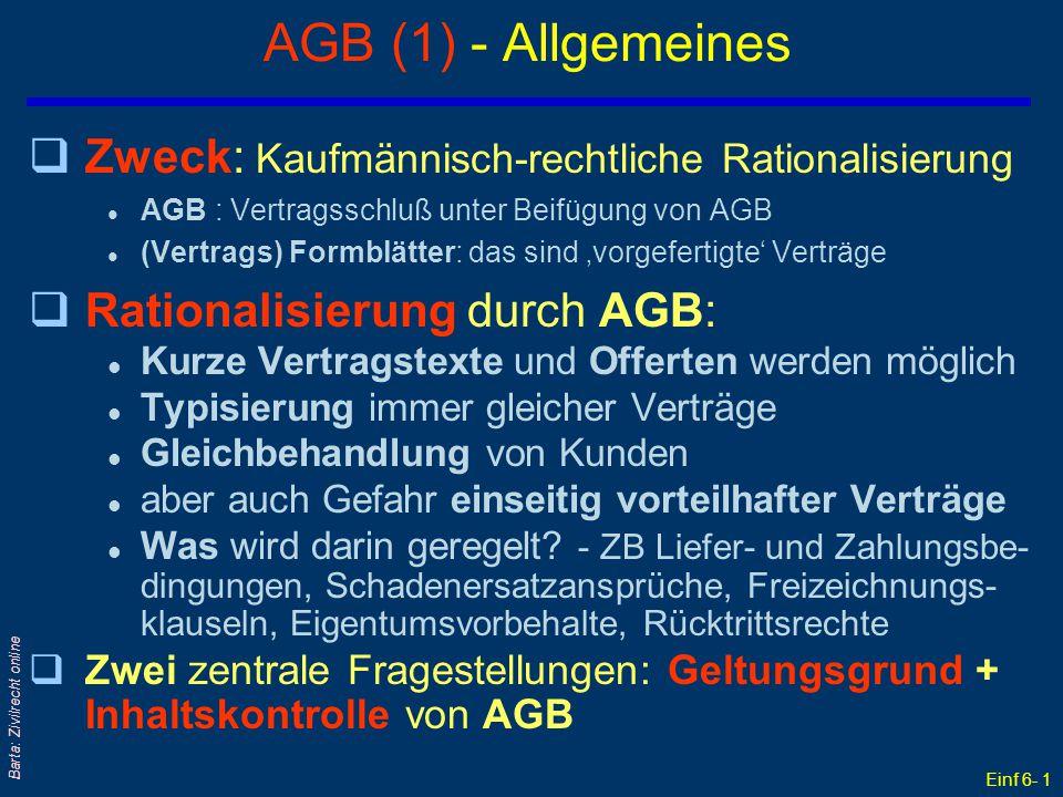 Einf 6- 2 Barta: Zivilrecht online AGB (2) - Rechtliche Rationalisierung Zwei grundsätzliche Möglichkeiten: qAGB: Konkreter (individueller) Vertragsschluß; kurzer Vertragstext unter Beifügung standardisierter AGB q(Vertrags) Formblätter: Der ganze Vertrag ist hier Punkt für Punkt inhaltlich 'vorgefertigt' Beachte: In beiden Fällen sind nur noch die den Einzelvertrag betreffenden Daten einzufügen!