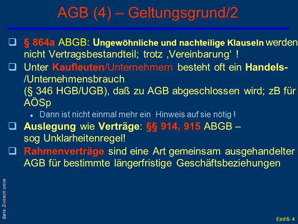 Einf 6- 5 Barta: Zivilrecht online AGB (5) – Inhaltskontrolle/1 qAGB bergen die Gefahr der Übervorteilung durch das Ausnützen von Marktmacht qDaher: Auch schon vereinbarte, aber gesetz- oder sittenwidrige AGB können noch nachträglich (= ex post) gerichtlich kontrolliert werden .