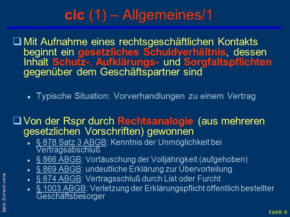 Einf 6- 10 Barta: Zivilrecht online cic (2) – Allgemeines/2 qAnlaßfall: Linoleumrollen-Fall des dtRG qKonsequenzen des gesetzlichen Schuldverhältnisses cic: wichtige Regeln der Vertragshaftung werden auf das Stadium vor Vertragsschluß angewandt: l § 1313a ABGB Erfüllungsgehilfenhaftung § 1313a ABGB –statt § 1315 ABGB Besorgungsgehilfenhaftung§ 1315 ABGB l § 1298 ABGB Umkehr der Beweislast § 1298 ABGB –statt § 1296 ABGB Beweislast bei Deliktshaftung§ 1296 ABGB qGehaftet wird aber nur für den sog Vertrauensschaden l nicht für den Erfüllungsschaden qAber: Kein Zwang zum Vertragsschluß.