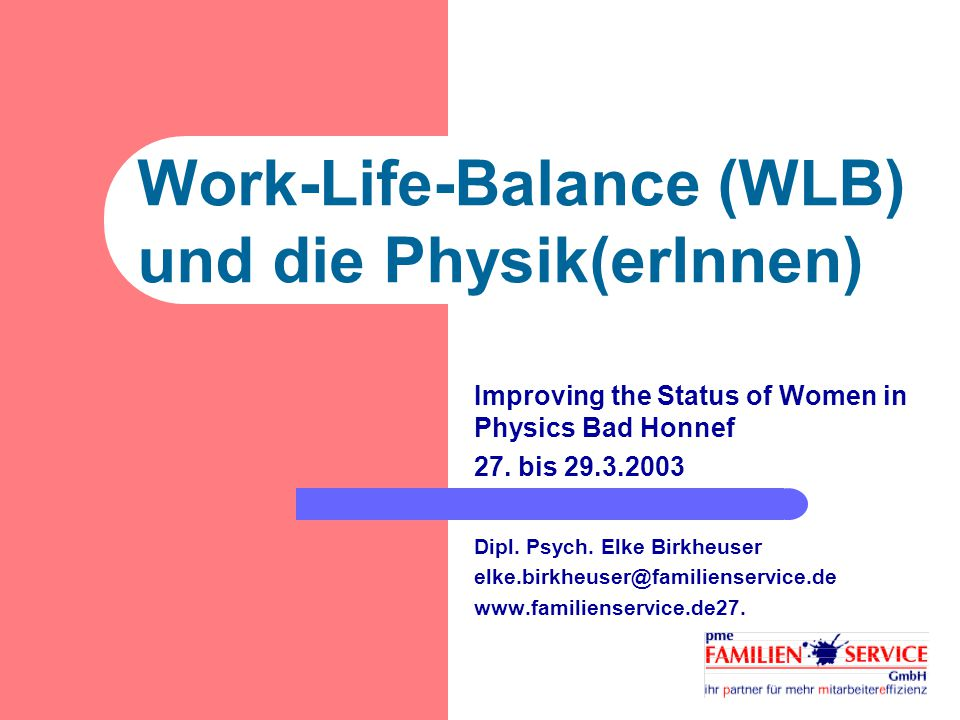 Work-Life-Balance (WLB) und die Physik(erInnen) Improving the Status of Women in Physics Bad Honnef 27.