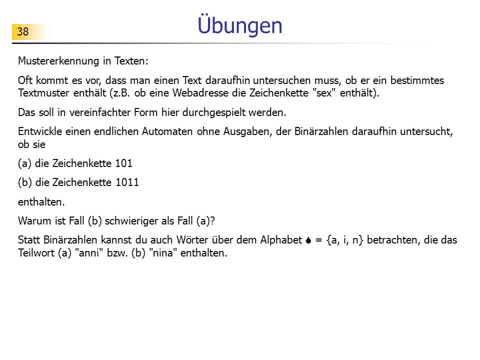 38 Übungen Mustererkennung in Texten: Oft kommt es vor, dass man einen Text daraufhin untersuchen muss, ob er ein bestimmtes Textmuster enthält (z.B.