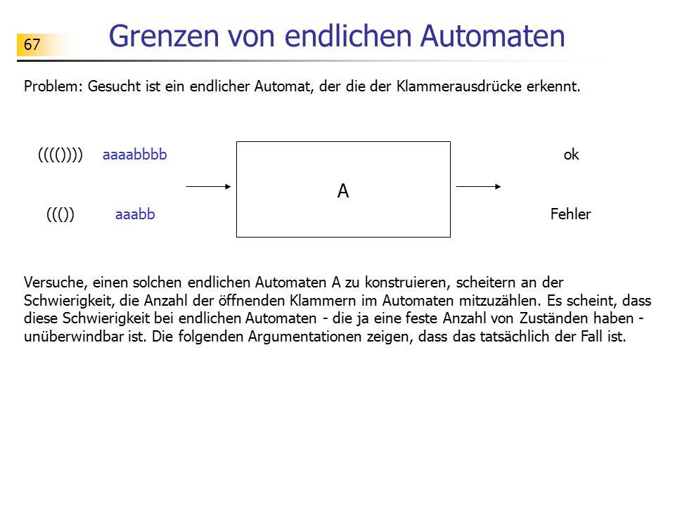 67 Grenzen von endlichen Automaten Problem: Gesucht ist ein endlicher Automat, der die der Klammerausdrücke erkennt. A ok(((()))) Fehler((()) Versuche