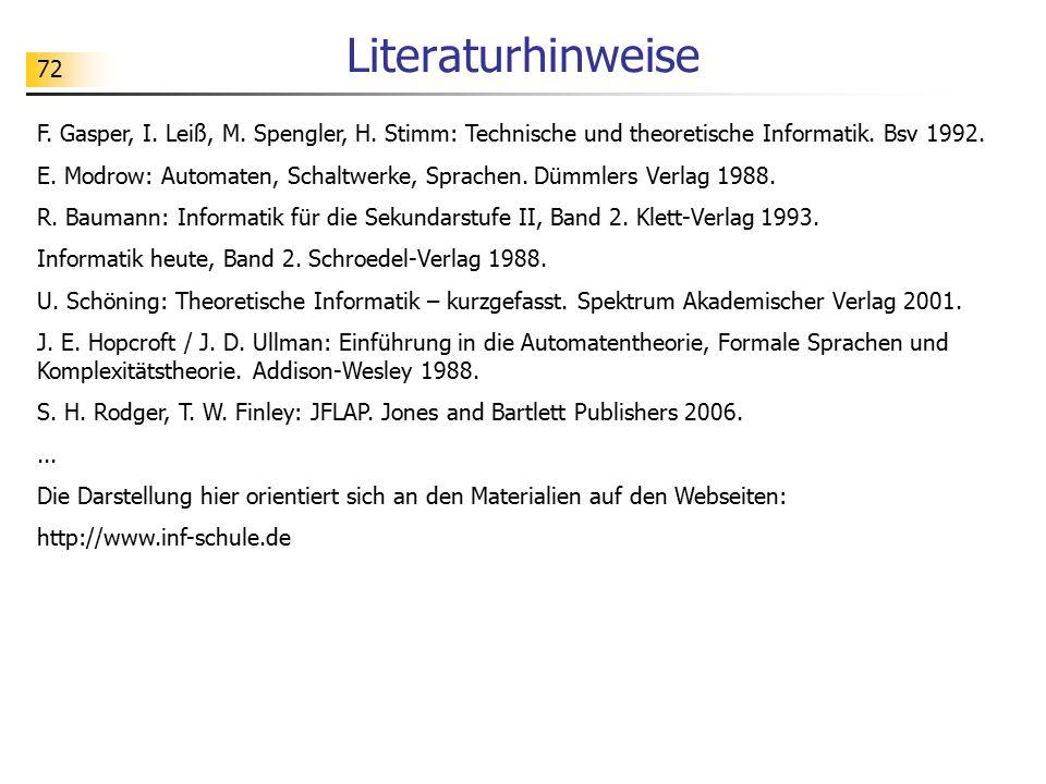 72 Literaturhinweise F. Gasper, I. Leiß, M. Spengler, H. Stimm: Technische und theoretische Informatik. Bsv 1992. E. Modrow: Automaten, Schaltwerke, S