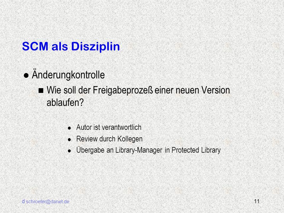 d schroeter@danet.de 11 SCM als Disziplin l Änderungkontrolle n Wie soll der Freigabeprozeß einer neuen Version ablaufen? l Autor ist verantwortlich l