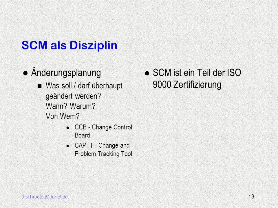 d schroeter@danet.de 13 SCM als Disziplin l Änderungsplanung n Was soll / darf überhaupt geändert werden? Wann? Warum? Von Wem? l CCB - Change Control