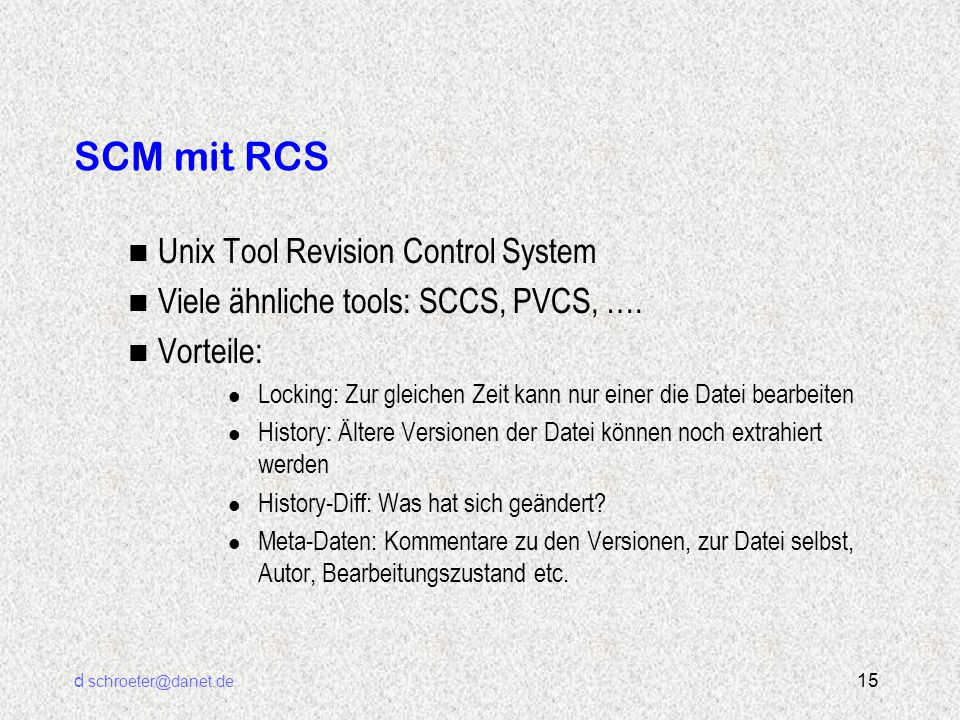 d schroeter@danet.de 15 SCM mit RCS n Unix Tool Revision Control System n Viele ähnliche tools: SCCS, PVCS, …. n Vorteile: l Locking: Zur gleichen Zei